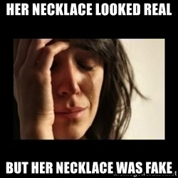 todays problem crying woman - her necklace looked real but her necklace was fake