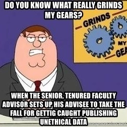 Grinds My Gears Peter Griffin - Do you know what really grinds my gears? When the senior, tenured faculty advisor sets up his advisee to take the fall for gettig caught publishing unethical data