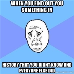 Okay Guy - when you find out you something in history that you didnt know and everyone else did