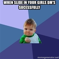 Success Kid - When slide in your girls dm's sucessfully