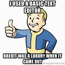 Cool Story Bro - I used a basic text editor bbedit was a luxury when it came out