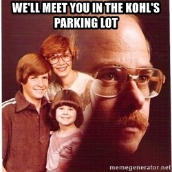 Vengeance Dad - we'll meet you in the kohl's parking lot