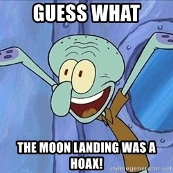 Guess What Squidward - GUess What The moon landing was a hoax!