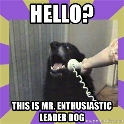 Yes, this is dog! - Hello? This is mr. Enthusiastic leader dog
