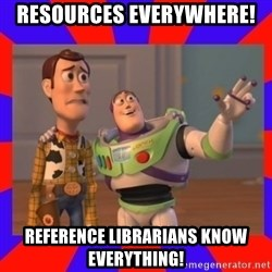 Everywhere - resources everywhere! Reference librarians KNOW EVERYTHING!