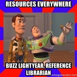 Everywhere - RESOURCES EVERYWHERE bUZZ LIGHTYEAR, REFERENCE LIBRARIAN