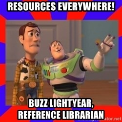 Everywhere - RESOURCES EVERYWHERE! BUZZ LIGHTYEAR,           REFERENCE LIBRARIAN