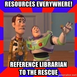 Everywhere - RESOURCES EVERYWHERE! REFERENCE LIBRARIAN                                TO THE RESCUE