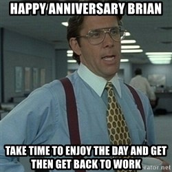 Office Space Boss - Happy anniversary brian take time to enjoy the day and get then get back to work