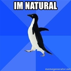 Socially Awkward Penguin - im natural
