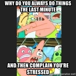 Pushing Patrick - Why do you always do things thE last minute And then complain you'Re stRessed