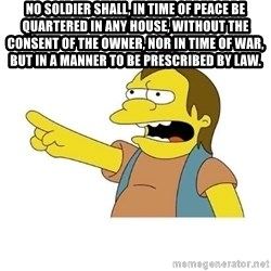 Nelson HaHa - No Soldier shall, in time of peace be quartered in any house, without the consent of the Owner, nor in time of war, but in a manner to be prescribed by law.