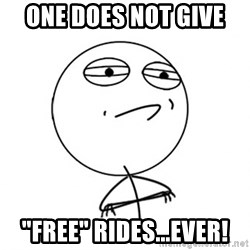 """Challenge Accepted - One does not give  """"Free"""" RIDES...Ever!"""