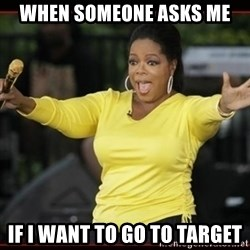 Overly-Excited Oprah!!!  - When someone asks me  If i want to Go to target