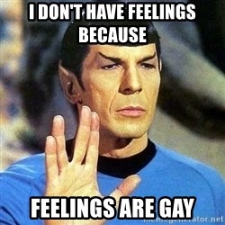 Spock - I DON'T HAVE FEELINGS BECAUSE  FEELINGS ARE GAY