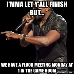 Kanye West - I'mma let y'all finish but... We have a floor Meeting Monday at 1 in the Game Room