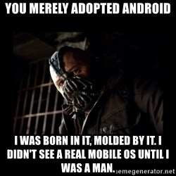 Bane Meme - You merely adopted android I was born in it, molded by it. I didn't see a real mobile os until I was a man.