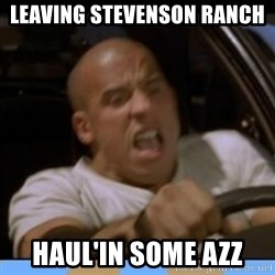 fast and furious - Leaving Stevenson ranch  HAUL'IN SOME AZZ