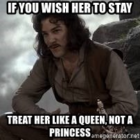 Inigo Montoya Princess Bride - If you wish her to stay Treat her like a queen, not a princess