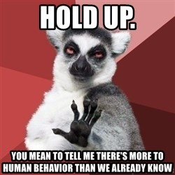 Chill Out Lemur - Hold up. you mean to tell me there's more to human behavior than we already know