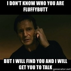 liam neeson taken - I don't know who you are Fluffybutt but i will find you and i will get you to talk