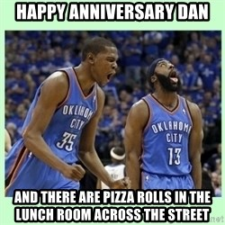 durant harden - Happy anniversary dan and there are pizza rolls in the lunch room across the street