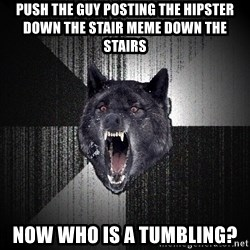 Insanity Wolf - push the guy posting the hipster down the stair meme down the stairs now who is a tumbling?