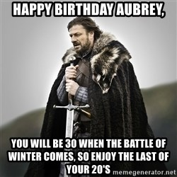 Game of Thrones - Happy birthday aubrey, You will be 30 When The battle of winter comes, so enjoy the last of your 20's