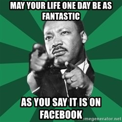 Martin Luther King jr.  - May your life one day be as fantastic as you say it is on facebook