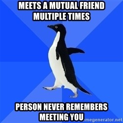 Socially Awkward Penguin - meets a mutual friend multiple times person never remembers meeting you
