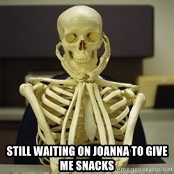 Skeleton waiting - Still waiting on joanna to give me snacks