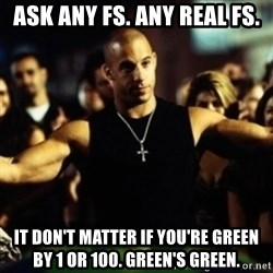 Dom Fast and Furious - ASK ANY FS. ANY REAL FS. IT don't matter if you're green by 1 or 100. Green's green.