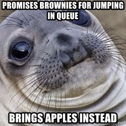 Awkward Moment Seal - Promises Brownies for jumping in queue Brings Apples instead