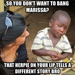 Skeptical 3rd World Kid - SO YOU DON'T WANT TO BANG MARISSA? THAT HERPIE ON YOUR LIP TELLS A DIFFERENT STORY BRO