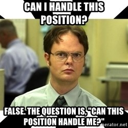 "Dwight from the Office - Can I handle this position? False. The question is, ""Can this position handle me?"""