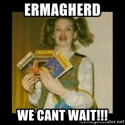 Ermahgerd Girl - Ermagherd  We cant wait!!!