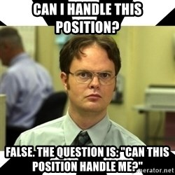 "Dwight from the Office - Can I handle this position? False. The question is: ""Can this position handle me?"""