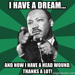 Martin Luther King jr.  - I have a dream... And now I have a head wound, thanks a lot!