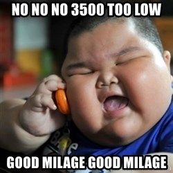 fat chinese kid - no no no 3500 too low good milage good milage
