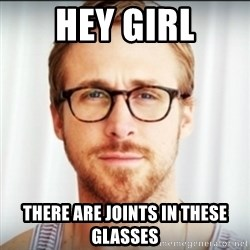 Ryan Gosling Hey Girl 3 - Hey Girl There are joints in these glasses