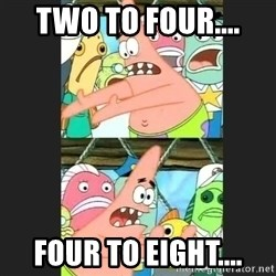 Pushing Patrick - two to four.... four to eight....