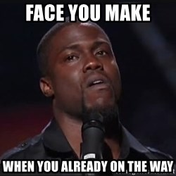 Kevin Hart Face - Face you make  When you already on the way