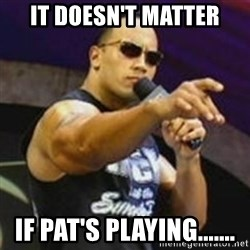 Dwayne 'The Rock' Johnson - IT DOESN'T MATTER If pat'S PLAYING.......