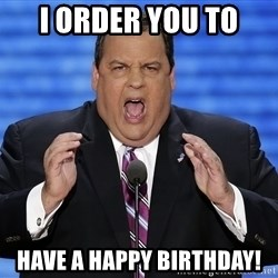 Hungry Chris Christie - I order you to Have a happy birthday!