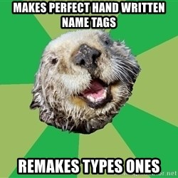 Ocd Otter - Makes perfect hand written name tags Remakes types ones