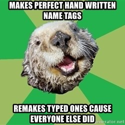 Ocd Otter - Makes perfect hand written name tags RemAkes typed ones cause everyone else did