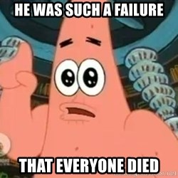 Patrick Says - he was such a failure that everyone died
