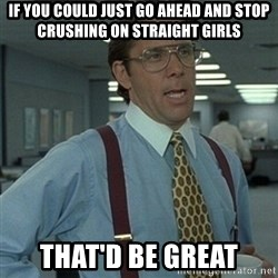 Office Space Boss - If you could just go ahead and stop crushing on straight girls That'D BE Great