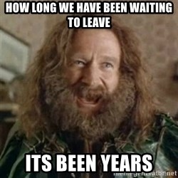What Year - How lOng we have been waiting to leave Its been years