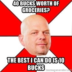 Pawn Stars - 40 bucks worth of groceries? The best I can do is 10 bucks